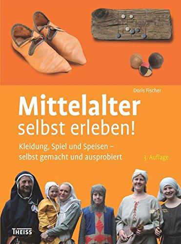 Mittelalter selbst erleben!: Kleidung, Spiel und Speisen – selbst gemacht und ausprobiert