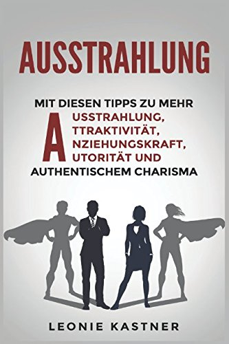 Ausstrahlung: Mit diesen Tipps zu mehr Ausstrahlung,Attraktivität,Anziehungskraft,Autorität und authentischem Charisma